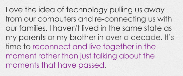 Love the idea of technology pulling us away from our computers and re-connecting us with our families. I haven't lived in the same state as my parents or my brother in over a decade. It's time to reconnect and live together in the moment rather than just talking about the moments that have passed.